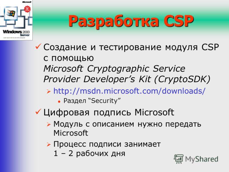 Разработка CSP Создание и тестирование модуля CSP с помощью Microsoft Cryptographic Service Provider Developers Kit (CryptoSDK) http://msdn.microsoft.com/downloads/ Раздел Security Цифровая подпись Microsoft Модуль c описанием нужно передать Microsof