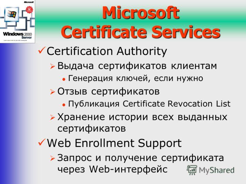 Microsoft Certificate Services Certification Authority Выдача сертификатов клиентам Генерация ключей, если нужно Отзыв сертификатов Публикация Certificate Revocation List Хранение истории всех выданных сертификатов Web Enrollment Support Запрос и пол