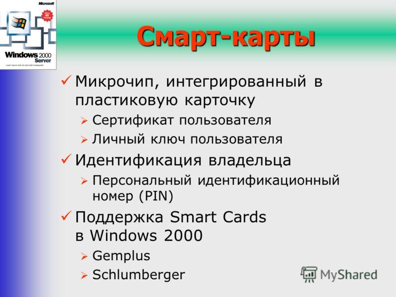 Смарт-карты Микрочип, интегрированный в пластиковую карточку Сертификат пользователя Личный ключ пользователя Идентификация владельца Персональный идентификационный номер (PIN) Поддержка Smart Cards в Windows 2000 Gemplus Schlumberger