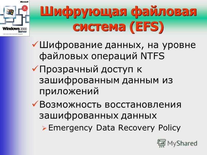 Шифрующая файловая система (EFS) Шифрование данных, на уровне файловых операций NTFS Прозрачный доступ к зашифрованным данным из приложений Возможность восстановления зашифрованных данных Emergency Data Recovery Policy