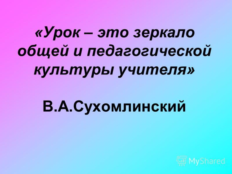 «Урок – это зеркало общей и педагогической культуры учителя» В.А.Сухомлинский