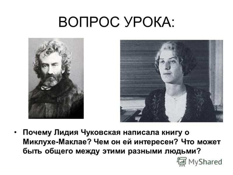 ВОПРОС УРОКА: Почему Лидия Чуковская написала книгу о Миклухе-Маклае? Чем он ей интересен? Что может быть общего между этими разными людьми?