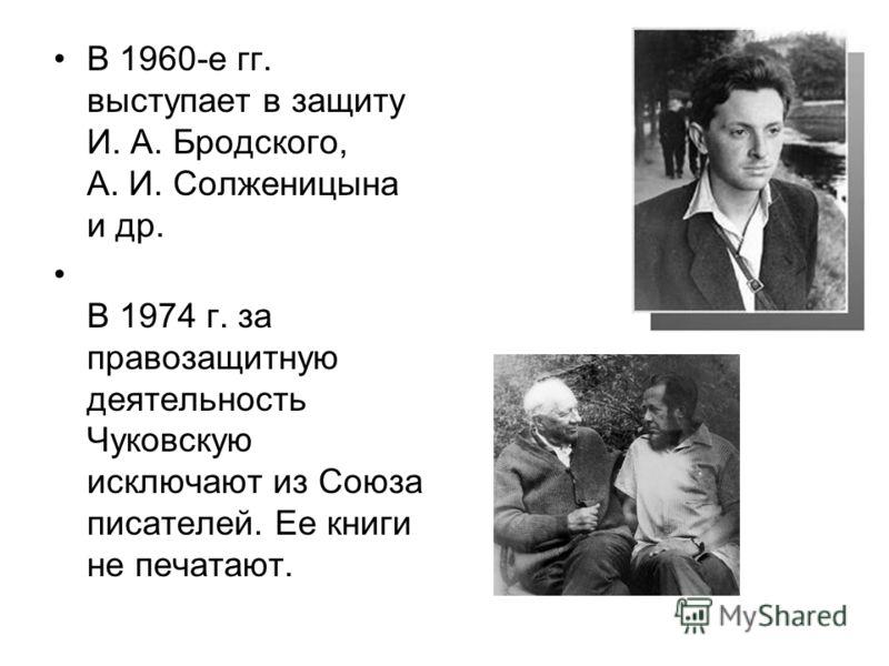 В 1960-е гг. выступает в защиту И. А. Бродского, А. И. Солженицына и др. В 1974 г. за правозащитную деятельность Чуковскую исключают из Союза писателей. Ее книги не печатают.