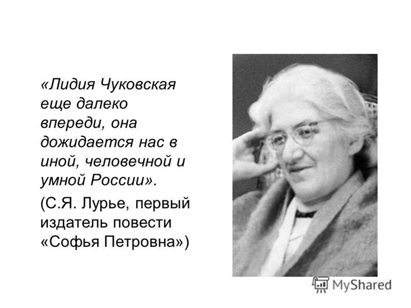 «Лидия Чуковская еще далеко впереди, она дожидается нас в иной, человечной и умной России». (С.Я. Лурье, первый издатель повести «Софья Петровна»)
