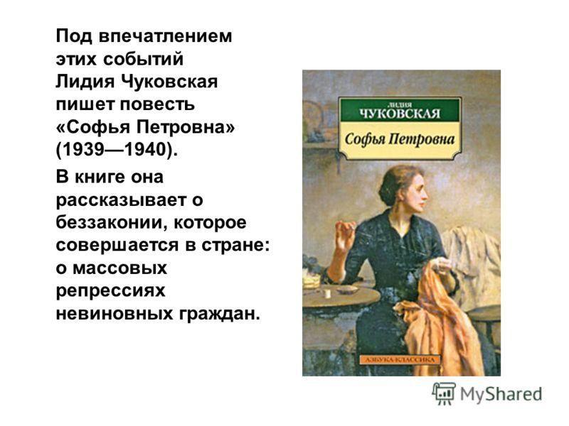 Под впечатлением этих событий Лидия Чуковская пишет повесть «Софья Петровна» (19391940). В книге она рассказывает о беззаконии, которое совершается в стране: о массовых репрессиях невиновных граждан.