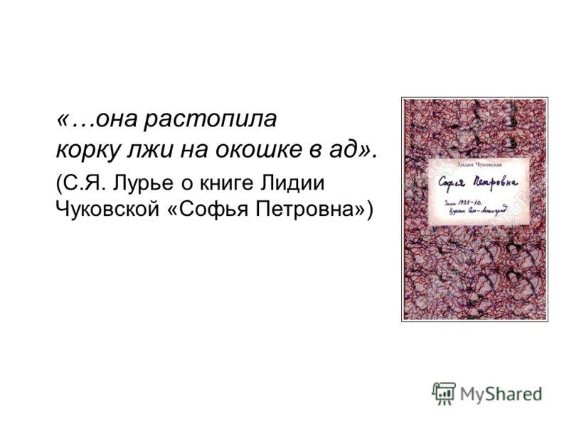 «…она растопила корку лжи на окошке в ад». (С.Я. Лурье о книге Лидии Чуковской «Софья Петровна»)