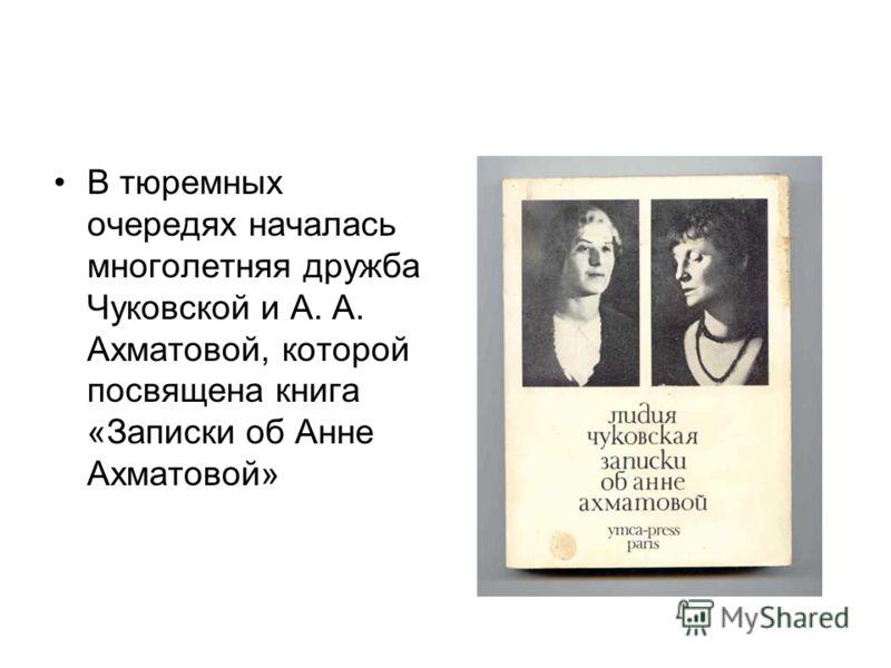 В тюремных очередях началась многолетняя дружба Чуковской и А. А. Ахматовой, которой посвящена книга «Записки об Анне Ахматовой»