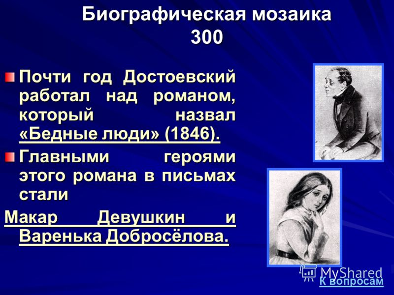 Биографическая мозаика 300 Почти год Достоевский работал над романом, который назвал «Бедные люди» (1846). Главными героями этого романа в письмах стали Макар Девушкин и Варенька Добросёлова. К вопросам