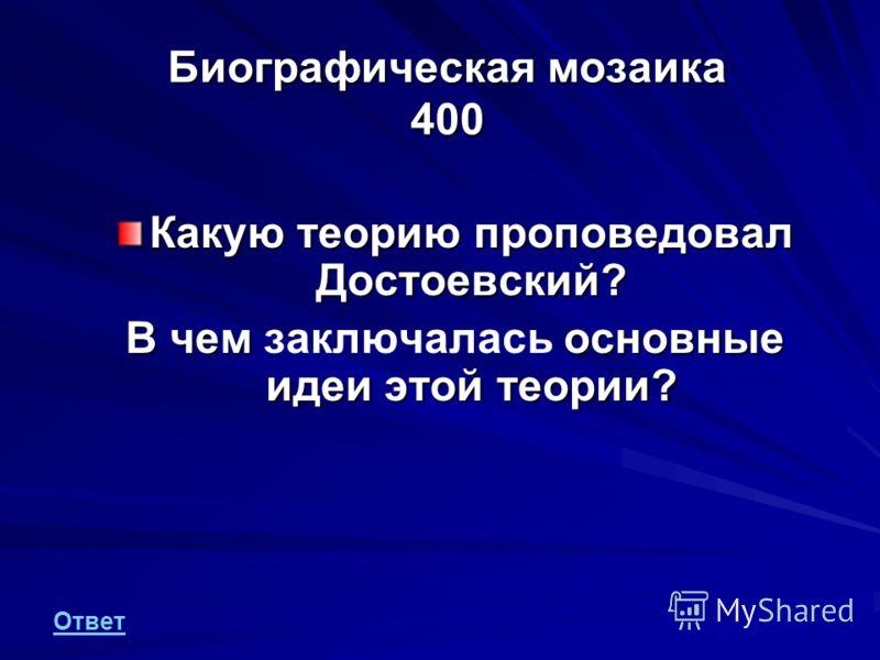Биографическая мозаика 400 Какую теорию проповедовал Достоевский? В чем основные идеи этой теории? В чем заключалась основные идеи этой теории? Ответ