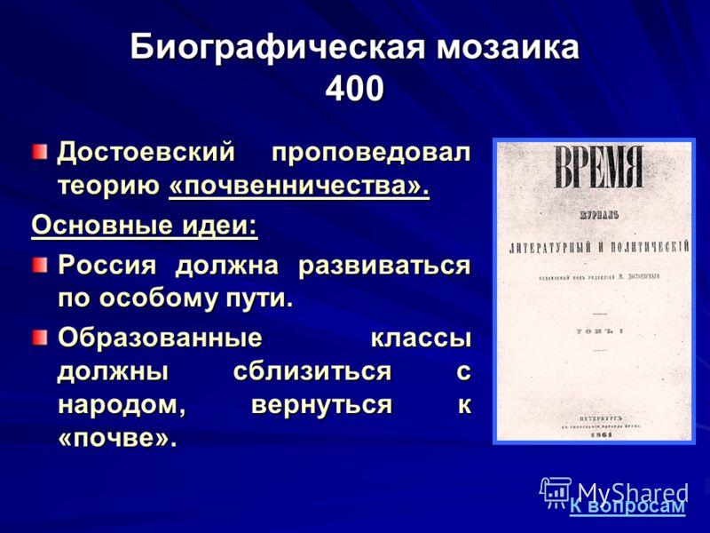 Биографическая мозаика 400 Достоевский проповедовал теорию «почвенничества». Основные идеи: Россия должна развиваться по особому пути. Образованные классы должны сблизиться с народом, вернуться к «почве». К вопросам