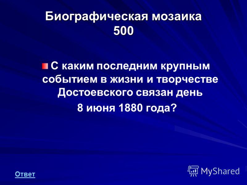 Биографическая мозаика 500 С каким последним крупным событием в жизни и творчестве Достоевского связан день 8 июня 1880 года? Ответ
