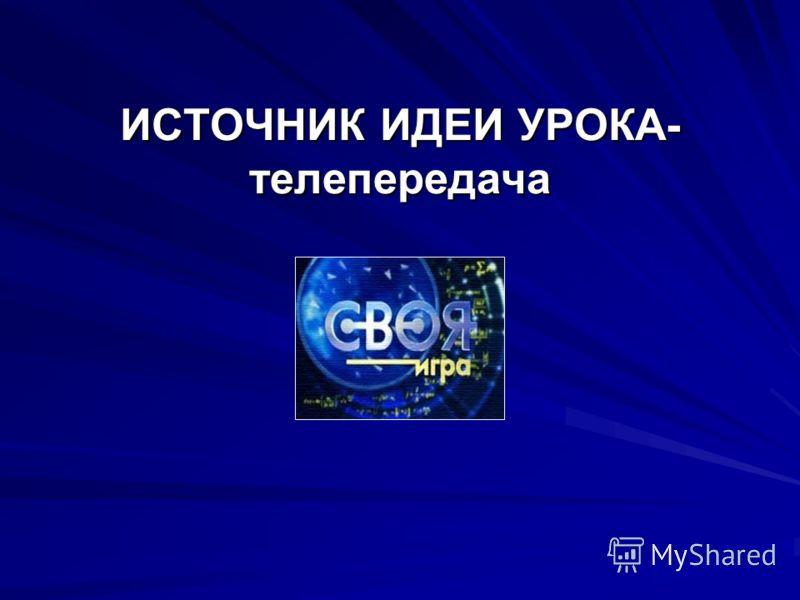 ИСТОЧНИК ИДЕИ УРОКА- телепередача