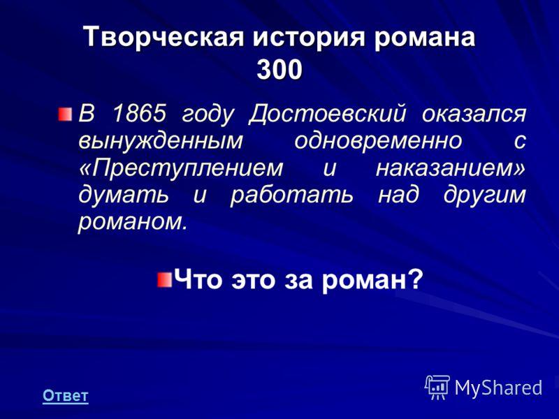 Творческая история романа 300 В 1865 году Достоевский оказался вынужденным одновременно с «Преступлением и наказанием» думать и работать над другим романом. Ответ Что это за роман?