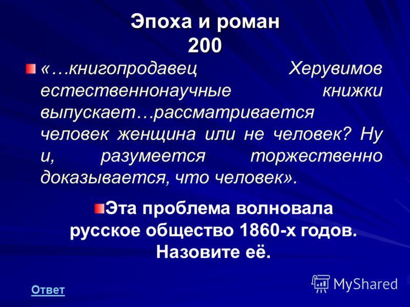 Эпоха и роман 200 «…книгопродавец Херувимов естественнонаучные книжки выпускает…рассматривается человек женщина или не человек? Ну и, разумеется торжественно доказывается, что человек». Эта проблема волновала русское общество 1860-х годов. Назовите е