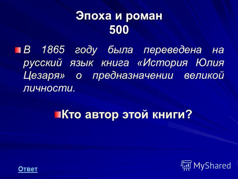 Эпоха и роман 500 В 1865 году была переведена на русский язык книга «История Юлия Цезаря» о предназначении великой личности. Кто автор этой книги? Ответ
