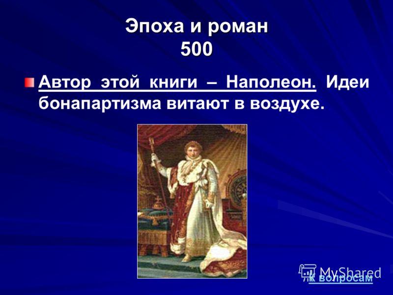 Эпоха и роман 500 Автор этой книги – Наполеон. Идеи бонапартизма витают в воздухе. К вопросам