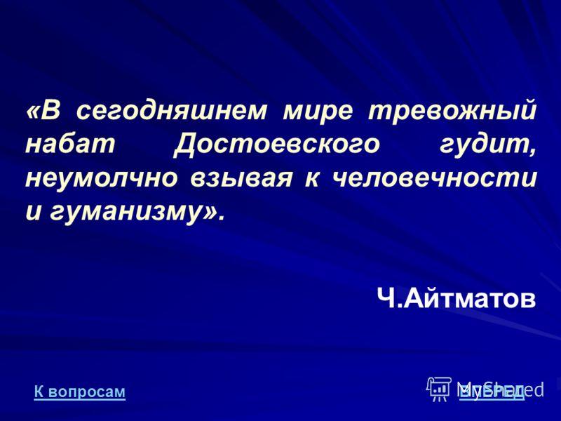 «В сегодняшнем мире тревожный набат Достоевского гудит, неумолчно взывая к человечности и гуманизму». Ч.Айтматов ВПЕРЕДК вопросам