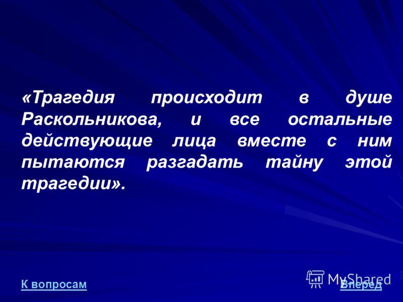 «Трагедия происходит в душе Раскольникова, и все остальные действующие лица вместе с ним пытаются разгадать тайну этой трагедии». ВпередК вопросам