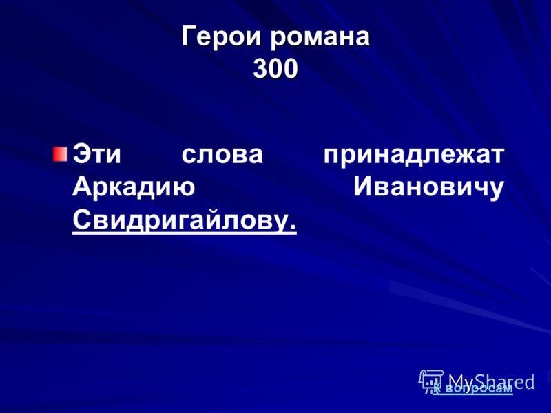 Герои романа 300 Эти слова принадлежат Аркадию Ивановичу Свидригайлову. К вопросам