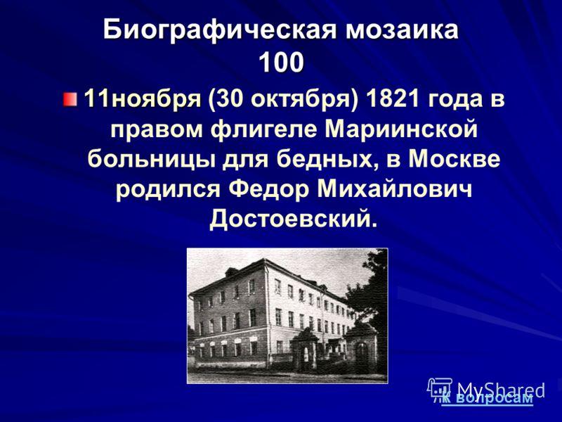 Биографическая мозаика 100 11ноября 11ноября (30 октября) 1821 года в правом флигеле Мариинской больницы для бедных, в Москве родился Федор Михайлович Достоевский. К вопросам