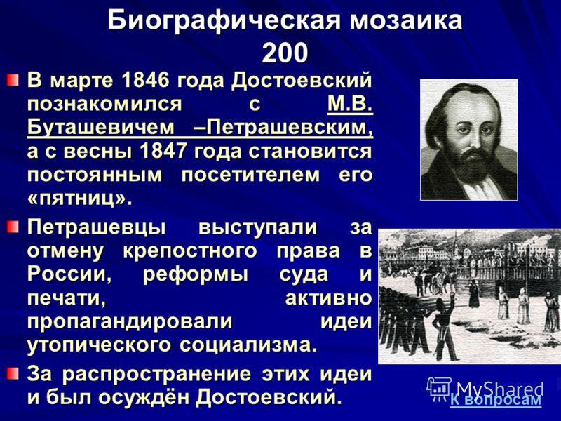 Биографическая мозаика 200 В марте 1846 года Достоевский познакомился с М.В. Буташевичем –Петрашевским, а с весны 1847 года становится постоянным посетителем его «пятниц». Петрашевцы выступали за отмену крепостного права в России, реформы суда и печа