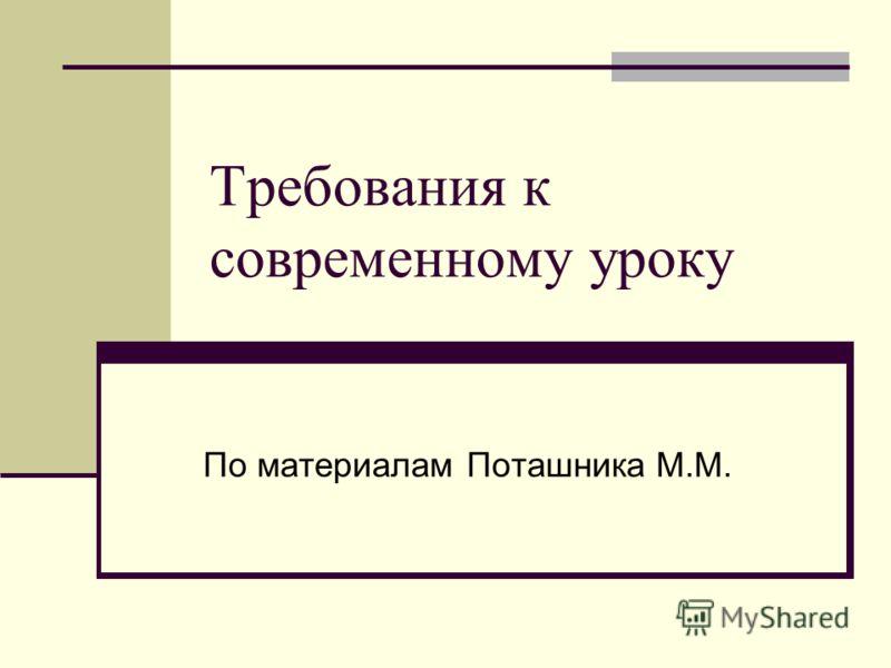 Требования к современному уроку По материалам Поташника М.М.