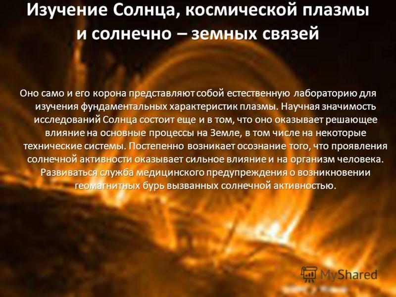 Изучение Солнца, космической плазмы и солнечно – земных связей Оно само и его корона представляют собой естественную лабораторию для изучения фундаментальных характеристик плазмы. Научная значимость исследований Солнца состоит еще и в том, что оно ок