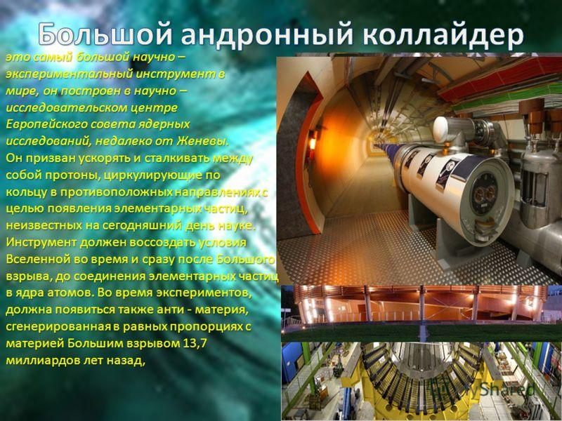 это самый большой научно – экспериментальный инструмент в мире, он построен в научно – исследовательском центре Европейского совета ядерных исследований, недалеко от Женевы. Он призван ускорять и сталкивать между собой протоны, циркулирующие по кольц