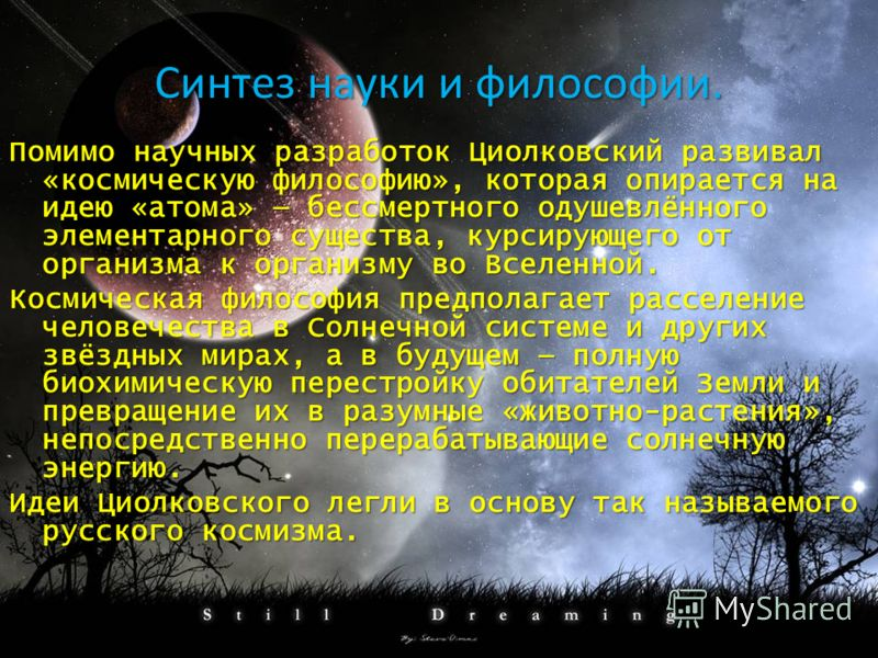 Синтез науки и философии. Помимо научных разработок Циолковский развивал «космическую философию», которая опирается на идею «атома» бессмертного одушевлённого элементарного существа, курсирующего от организма к организму во Вселенной. Космическая фил