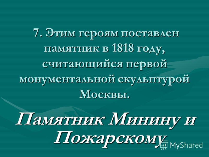 7. Этим героям поставлен памятник в 1818 году, считающийся первой монументальной скульптурой Москвы. 7. Этим героям поставлен памятник в 1818 году, считающийся первой монументальной скульптурой Москвы. Памятник Минину и Пожарскому