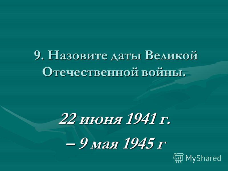 9. Назовите даты Великой Отечественной войны. 9. Назовите даты Великой Отечественной войны. 22 июня 1941 г. – 9 мая 1945 г