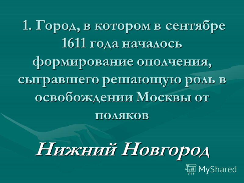 1. Город, в котором в сентябре 1611 года началось формирование ополчения, сыгравшего решающую роль в освобождении Москвы от поляков 1. Город, в котором в сентябре 1611 года началось формирование ополчения, сыгравшего решающую роль в освобождении Моск