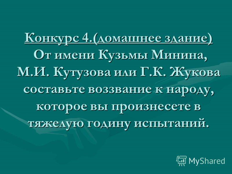 Конкурс 4.(домашнее здание) От имени Кузьмы Минина, М.И. Кутузова или Г.К. Жукова составьте воззвание к народу, которое вы произнесете в тяжелую годину испытаний.