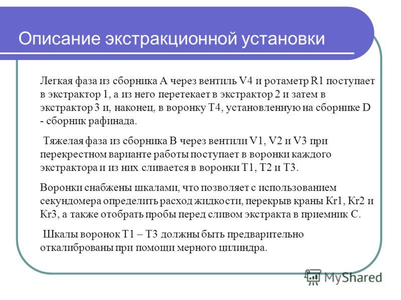 Описание экстракционной установки Легкая фаза из сборника А через вентиль V4 и ротаметр R1 поступает в экстрактор 1, а из него перетекает в экстрактор 2 и затем в экстрактор 3 и, наконец, в воронку Т4, установленную на сборнике D - сборник рафинада.