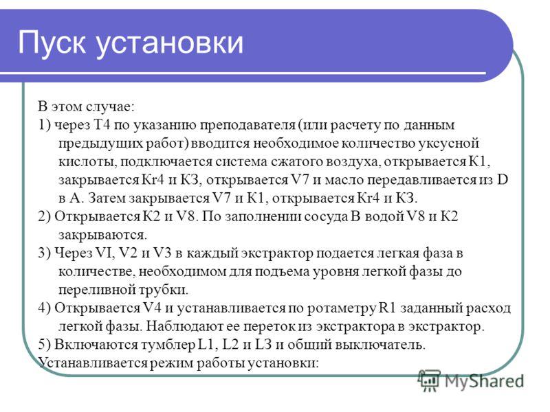 Пуск установки В этом случае: 1) через Т4 по указанию преподавателя (или расчету по данным предыдущих работ) вводится необходимое количество уксусной кислоты, подключается система сжатого воздуха, открывается К1, закрывается Кr4 и КЗ, открывается V7