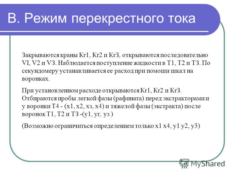 В. Режим перекрестного тока Закрываются краны Кr1, Кr2 и КrЗ, открываются последовательно VI, V2 и VЗ. Наблюдается поступление жидкости в Т1, Т2 и ТЗ. По секундомеру устанавливается ее расход при помощи шкал на воронках. При установленном расходе отк
