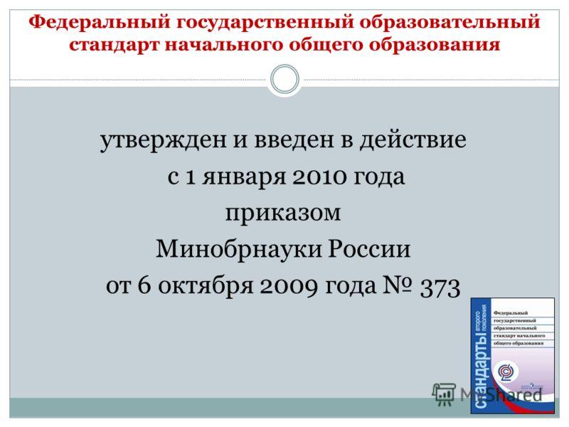 Федеральный государственный образовательный стандарт начального общего образования утвержден и введен в действие с 1 января 2010 года приказом Минобрнауки России от 6 октября 2009 года 373