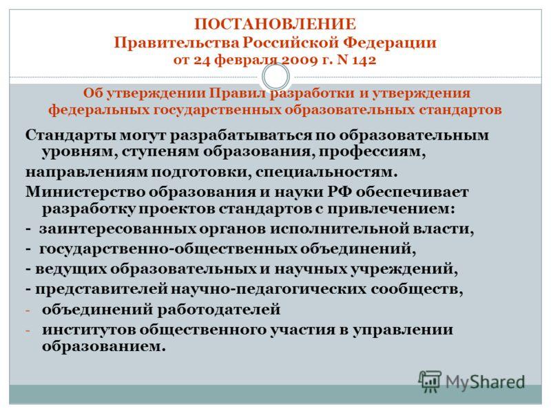 ПОСТАНОВЛЕНИЕ Правительства Российской Федерации от 24 февраля 2009 г. N 142 Об утверждении Правил разработки и утверждения федеральных государственных образовательных стандартов Стандарты могут разрабатываться по образовательным уровням, ступеням об