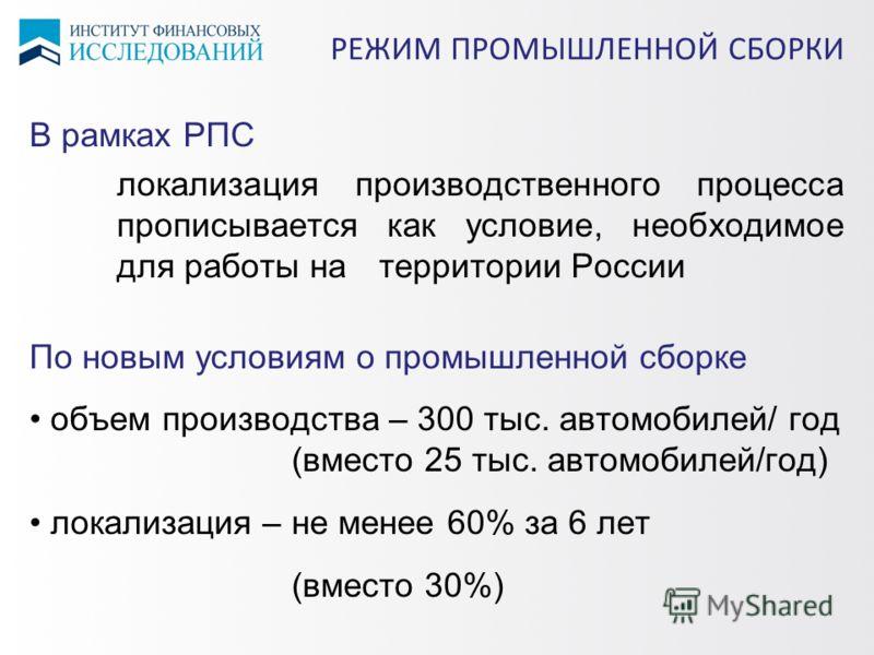 В рамках РПС локализация производственного процесса прописывается как условие, необходимое для работы на территории России По новым условиям о промышленной сборке объем производства – 300 тыс. автомобилей/ год (вместо 25 тыс. автомобилей/год) локализ