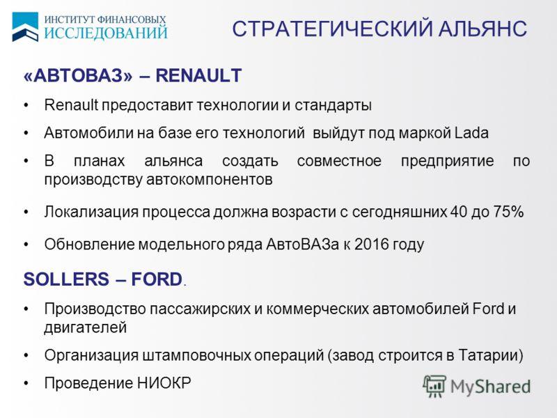 СТРАТЕГИЧЕСКИЙ АЛЬЯНС «АВТОВАЗ» – RENAULT Renault предоставит технологии и стандарты Автомобили на базе его технологий выйдут под маркой Lada В планах альянса создать совместное предприятие по производству автокомпонентов Локализация процесса должна