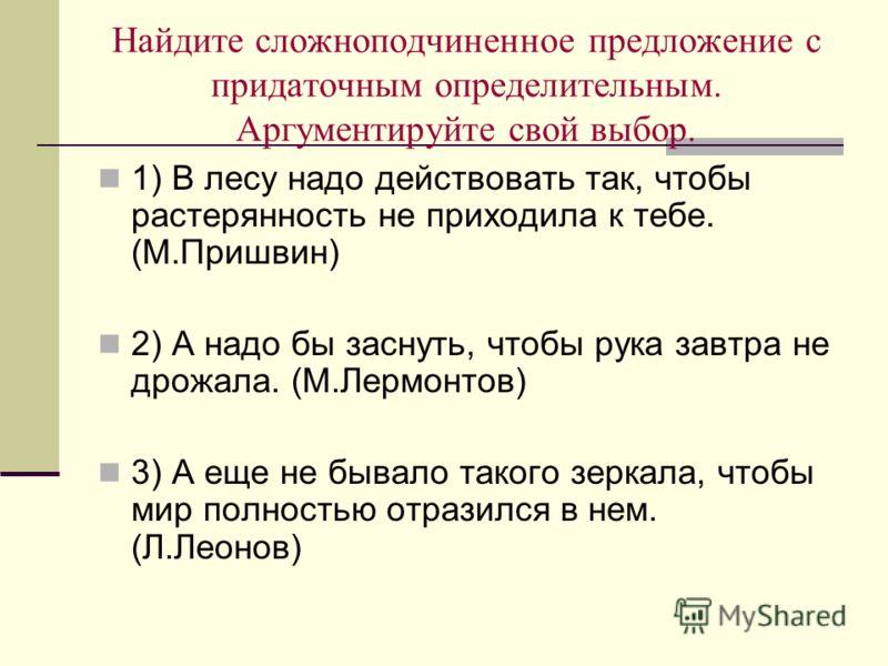 Найдите сложноподчиненное предложение с придаточным определительным. Аргументируйте свой выбор. 1) В лесу надо действовать так, чтобы растерянность не приходила к тебе. (М.Пришвин) 2) А надо бы заснуть, чтобы рука завтра не дрожала. (М.Лермонтов) 3)