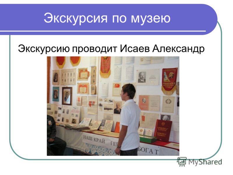 Экскурсия по музею Экскурсию проводит Исаев Александр