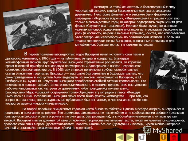 В кино Владимир Высоцкий сыграл двадцать шесть ролей. Наиболее значительные из них геолог Максим в фильме режиссера Киры Муратовой «Короткие встречи» (1967), Бродский в фильме Геннадия Полоки «Интервенция» (1968), поручик Брусенцов в фильме Евгения К