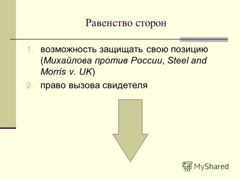 Равенство сторон 1. возможность защищать свою позицию (Михайлова против России, Steel and Morris v. UK) 2. право вызова свидетеля