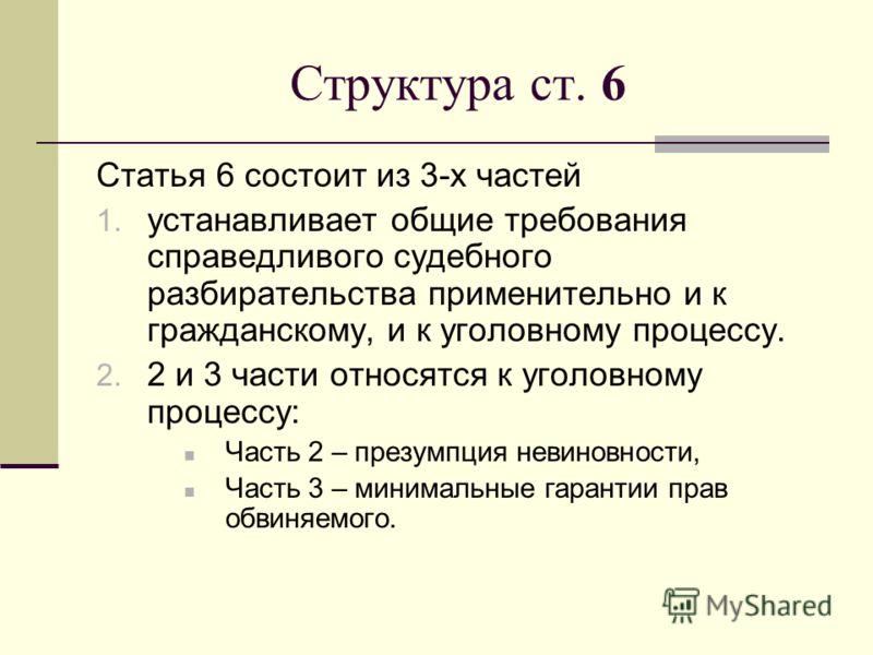 Структура ст. 6 Статья 6 состоит из 3-х частей 1. устанавливает общие требования справедливого судебного разбирательства применительно и к гражданскому, и к уголовному процессу. 2. 2 и 3 части относятся к уголовному процессу: Часть 2 – презумпция нев