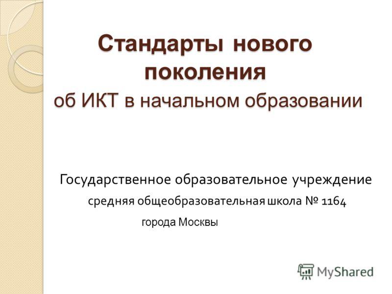 Стандарты нового поколения об ИКТ в начальном образовании Государственное образовательное учреждение средняя общеобразовательная школа 116 4 города Москвы