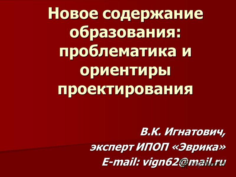 Новое содержание образования: проблематика и ориентиры проектирования В.К. Игнатович, эксперт ИПОП «Эврика» E-mail: vign62@mail.ru