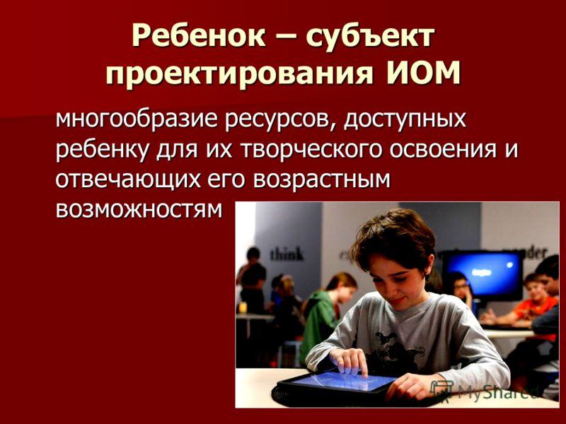 Ребенок – субъект проектирования ИОМ многообразие ресурсов, доступных ребенку для их творческого освоения и отвечающих его возрастным возможностям