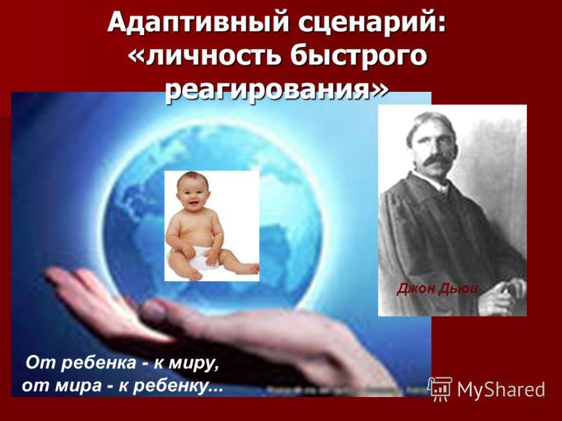 Адаптивный сценарий: «личность быстрого реагирования» От ребенка - к миру, от мира - к ребенку... Джон Дьюи