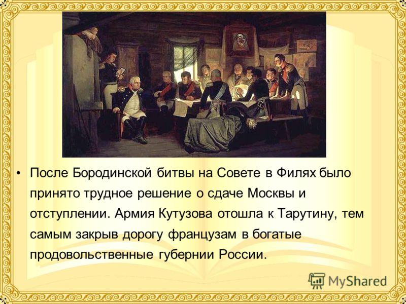 После Бородинской битвы на Совете в Филях было принято трудное решение о сдаче Москвы и отступлении. Армия Кутузова отошла к Тарутину, тем самым закрыв дорогу французам в богатые продовольственные губернии России.